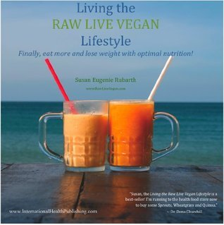 Living The Raw Live Vegan Lifestyle - Finally, eat more and lose weight with optimal nutrition  by  Susan Rubarth