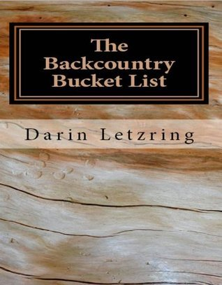 The Backcountry Bucket List: Things You GOTTA Do in the Backcountry Before You Die  by  Darin Letzring