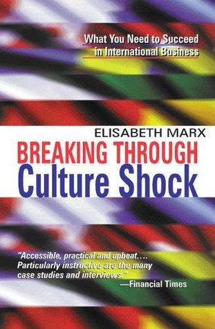 Breaking Through Culture Shock : What You Need to Succeed in International Business Elisabeth Marx