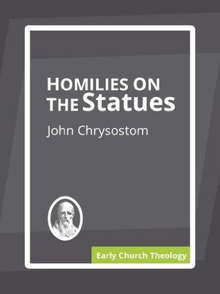 Homilies on the Statues John Chrysostom