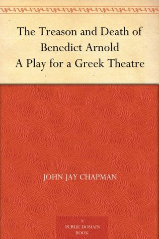 The Treason and Death of Benedict Arnold A Play for a Greek Theatre  by  John Jay Chapman