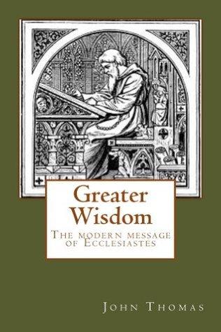 Greater Wisdom -- the Modern Message of Ecclesiastes  by  John Thomas