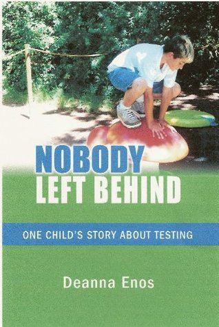 Nobody Left Behind  One Childs Story About Testing  by  Deanna Enos