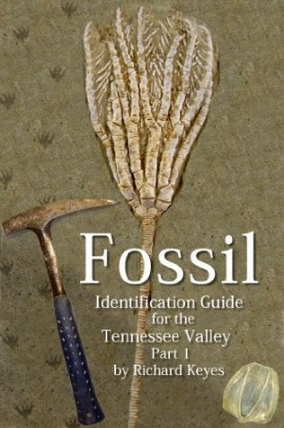 Fossil Identification Guide for the Tennessee Valley Part 1  by  Richard Keyes