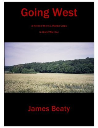 Going West: A Novel of the U.S. Marines in World War One  by  James Beaty