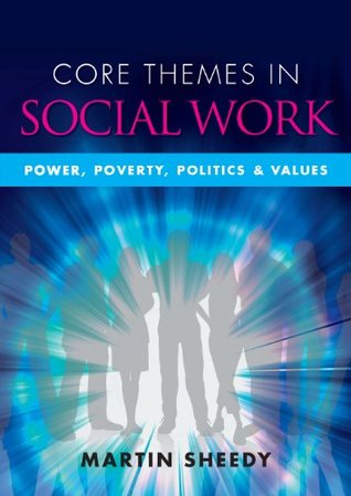 Core Themes In Social Work: Power, Poverty, Politics And Values Martin Sheedy