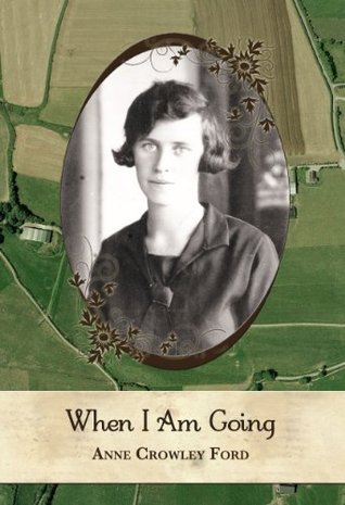 When I Am Going: Growing Up In Ireland and Coming to America, 1901-1927 Anne Crowley Ford