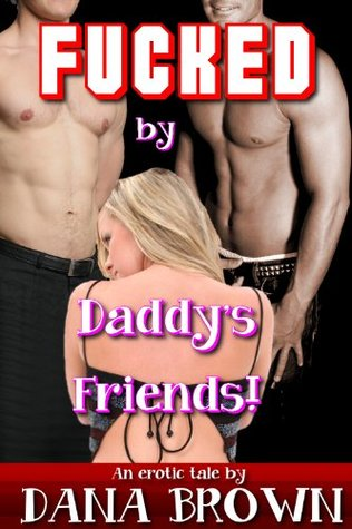 Fucked  by  Daddys Friends! by Dana Brown