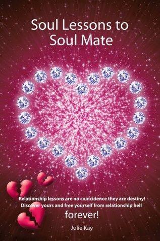 Soul Lessons to Soul Mate : Relationship Revolution Julie Kay