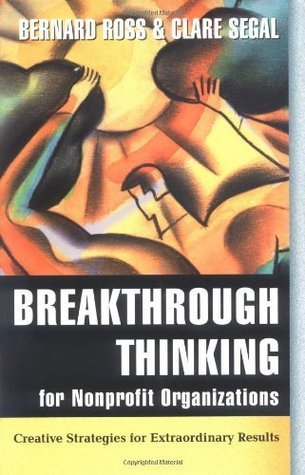 Breakthrough Thinking for Nonprofit Organizations: Creative Strategies for Extraordinary Results  by  Bernard Ross