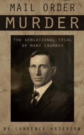 Mail Order Murder: The Sensational Trial of Mary Crumroy  by  Lawrence Anderson
