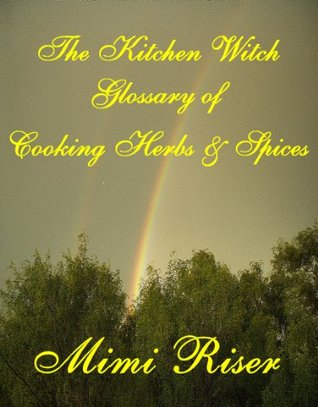 The Kitchen Witch Glossary of Cooking Herbs & Spices  by  Mimi Riser