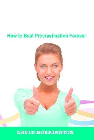 Long Live the AntiCrastinator! How to Beat Procrastination Forever  by  David Norrington