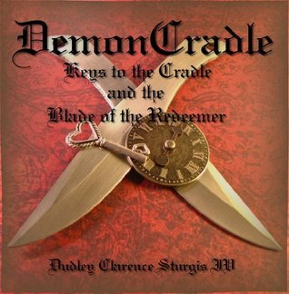 DemonCradle: Keys to the Cradle and the Blade of the Redeemer  by  Dudley Clarence Sturgis IV