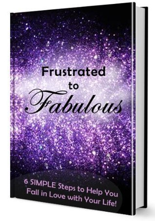 Frustrated to Fabulous: 6 SIMPLE Steps to Help You Fall in Love with Your Life Jessica Geier