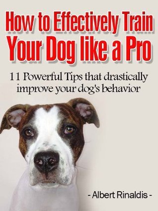 How To Effectively Train Your Dog Like A Pro  by  Albert Rinaldis