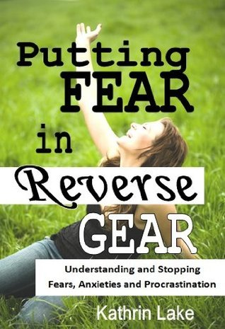 Putting Fear in Reverse Gear: Understanding and Stopping Fears, Anxieties and Procrastination  by  Kathrin Lake
