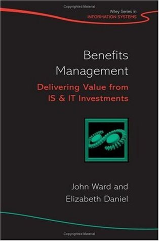 Benefits Management: Delivering Value from IS and IT Investments (John Wiley Series in Information Systems) John Ward