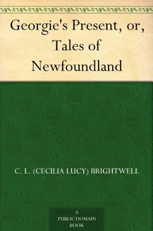 Georgies Present, or, Tales of Newfoundland  by  C.L. (Cecilia Lucy) Brightwell