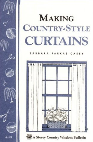 Making Country-Style Curtains: Storeys Country Wisdom Bulletin A-98 Barbara Farkas Casey