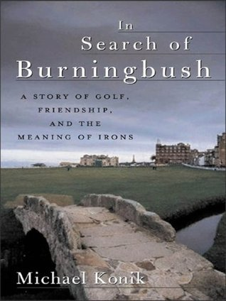 In Search of Burningbush: A Story of Golf, Friendship and the Meaning of Irons: A Story of Golf, Friendship, and the Meaning of Irons Michael Konik