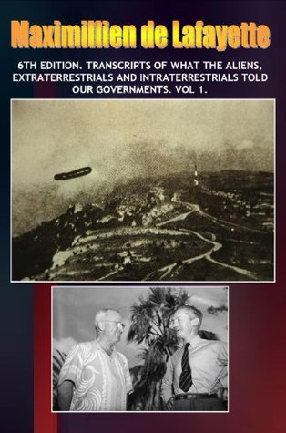 6th Edition. Transcripts of what the Aliens, Extraterrestrials and Intraterrestrials Told our Governments. Vol 1  by  Maximillien de Lafayette