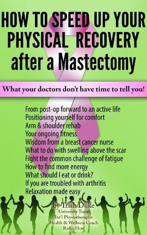Mastectomy Recovery Book 3 How To Speed Up Your Physical Recovery After A Mastectomy Trish Duke