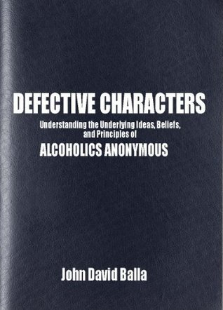 DEFECTIVE CHARACTERS: Understanding the Underlying Ideas, Beliefs and Principles of ALCOHOLICS ANONYMOUS John Balla