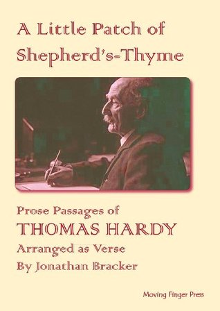 Prose Passages Of Thomas Hardy Arranged As Verse: A Little Patch Of Shepherds Thyme  by  Jonathan Bracker