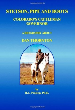 Stetson, Pipe and Boots - Colorados Cattleman Governor:  A Biography About Dan Thornton: Colorados Cattleman Governor - A Biography About Dan Thornton  by  R.L. Preston