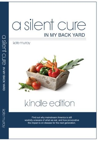 A Silent Cure in My Back Yard: Find Out Why Mainstream America Is Still Woefully Unaware of What We Eat, and How Provocative the Impact Is on Diseas Kate Murray