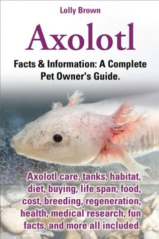 Axolotl.  Facts & Information: A Complete Pet Owners Guide. Axolotl care, tanks, habitat, diet, buying, life span, food, cost, breeding, regeneration, health, medical research, fun facts, and more Lolly Brown
