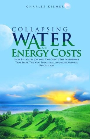 Collapsing Water and Energy Costs: How Bill Gates [Or You!] Can Create the Inventions That Spark the Next Industrial and Agricultural Revolution Charles Kilmer