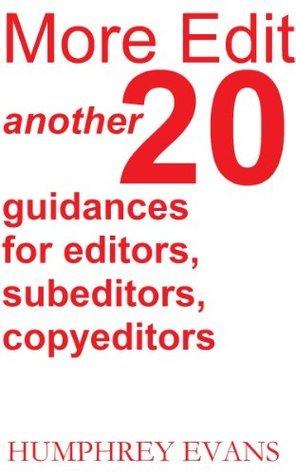 More Edit: Another 20 Guidances for Editors, Subeditors, Copyeditors Humphrey Evans