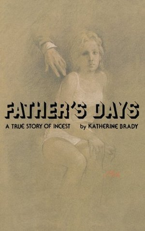 Fathers Days: A True Story of Incest  by  Katherine Brady