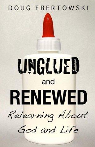 Unglued and Renewed  by  Doug Ebertowski