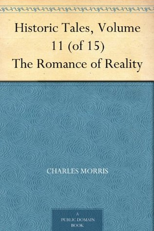 Historic Tales, Volume 11 (of 15) The Romance of Reality  by  Charles Morris
