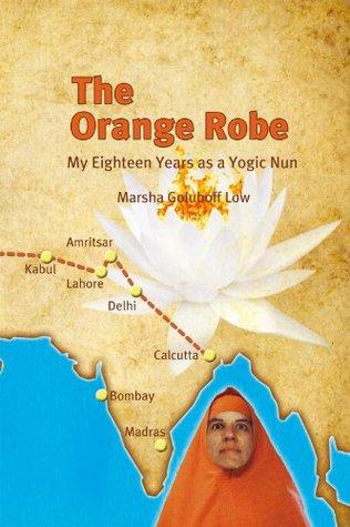 The Orange Robe: My Eighteen Years as a Yogic Nun  by  Marsha Goluboff Low