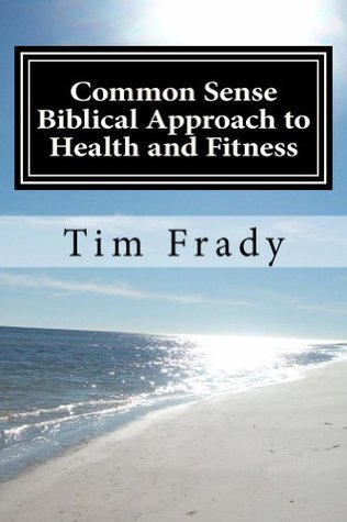 Common Sense Biblical Approach to Health and Fitness  by  Tim Frady