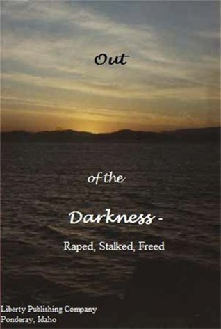 Out of the Darkness- Raped, Stalked, Freed  by  Liberty Publishing Company-Ponderay
