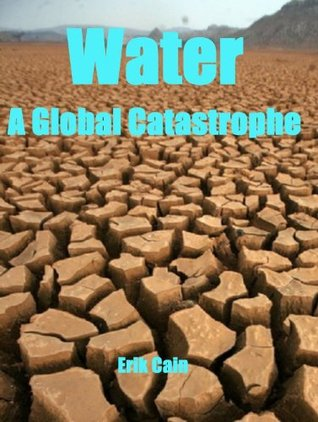 Water: A Global Catastrophe  by  Erik Cain