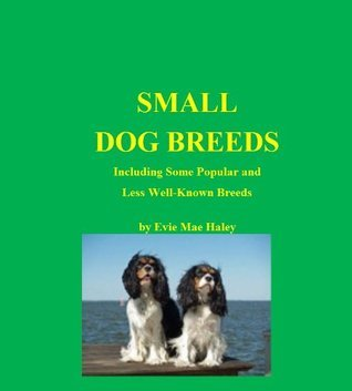 Small Dog Breeds. Including some popular and less well known breeds Evie Mae Haley