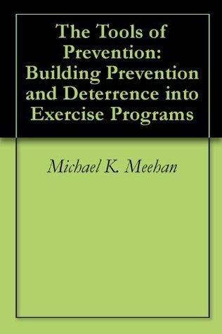 The Tools of Prevention: Building Prevention and Deterrence into Exercise Programs  by  Michael K. Meehan
