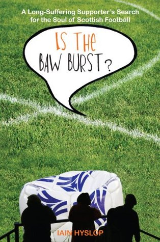 Is the Baw Burst?: A Long Suffering Supporters Search for the Soul of Scottish Football  by  Iain Hyslop