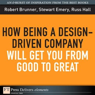 How Being a Design-Driven Company Will Get You From Good to Great  by  Robert Brunner