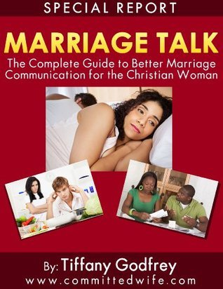 Marriage Talk: The Complete Guide to Better Marriage Communication for the Christian Woman  by  Tiffany Godfrey