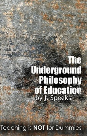 The Underground Philosophy Of Education: Teaching is Not for Dummies  by  J. Speeks