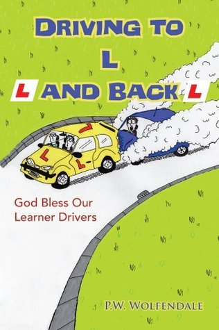 Driving to L and Back: God Bless Our Learner Drivers P.W. Wolfendale