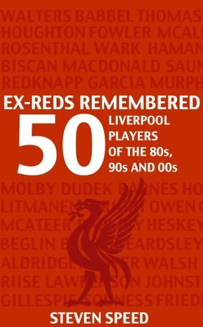 Ex-Reds Remembered: 50 Liverpool Players Of The 80s, 90s and 00s  by  Steven Speed