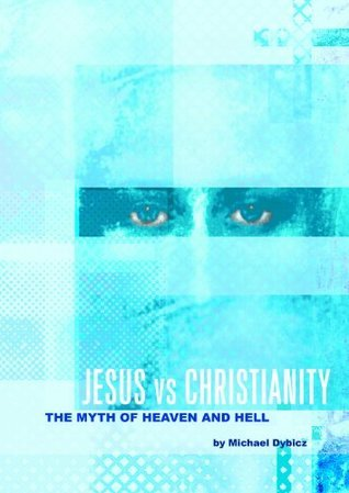 Jesus vs Christianity: The Myth of Heaven and Hell Michael Dybicz